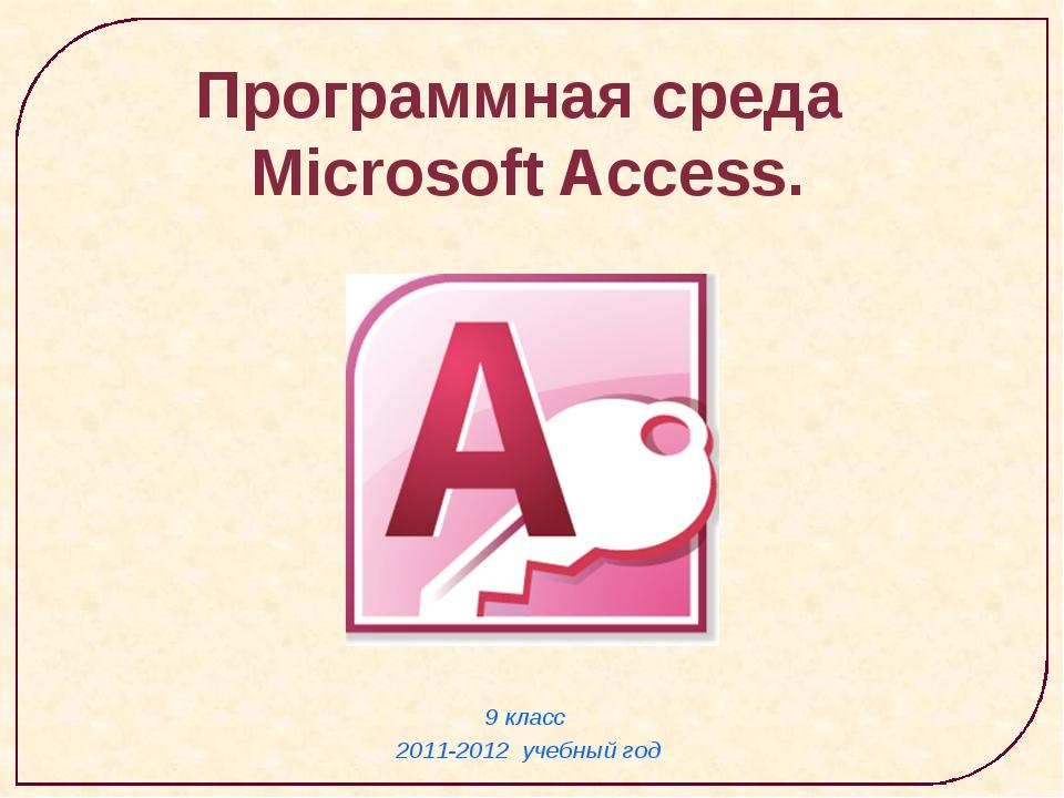 9 класс 2011-2012 учебный год Программная среда Microsoft Access.