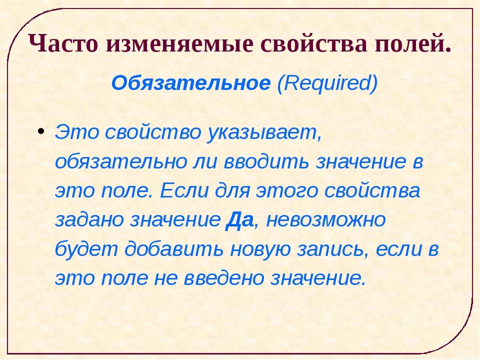 Часто изменяемые свойства полей. Обязательное (Required) Это свойство указыв...