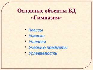 Классы Ученики Учителя Учебные предметы Успеваемость Основные объекты БД «Гим