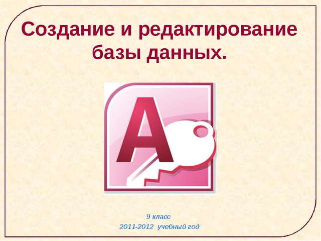 9 класс 2011-2012 учебный год Создание и редактирование базы данных.