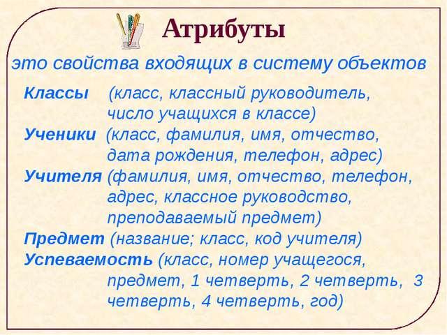 Атрибуты это свойства входящих в систему объектов Классы (класс, классный рук...