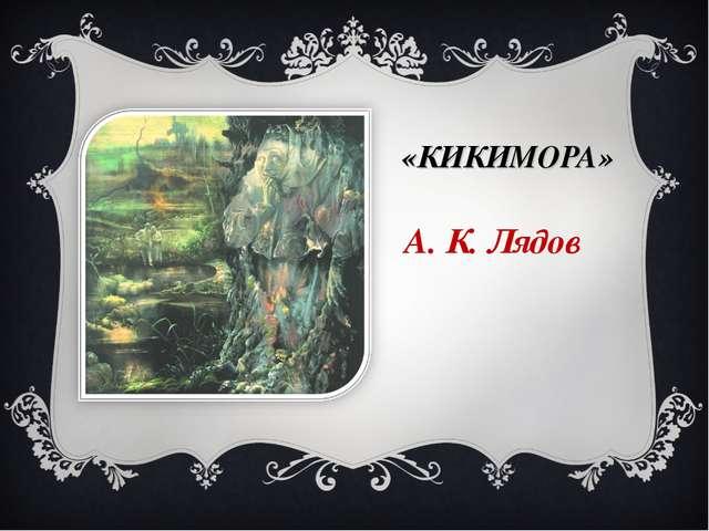 «КИКИМОРА» А. К. Лядов