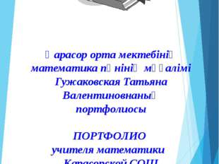 Қарасор орта мектебінің математика пәнінің мұғалімі Гужаковская Татьяна Вален