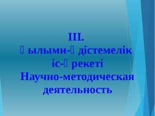 ІІІ. Ғылыми-әдістемелік іс-әрекеті Научно-методическая деятельность