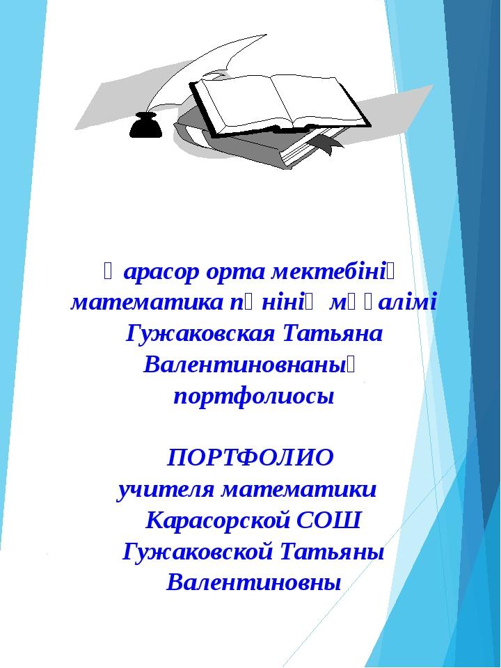 Қарасор орта мектебінің математика пәнінің мұғалімі Гужаковская Татьяна Вален...