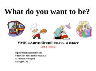 What do you want to be? УМК «Английский язык» 4 класс Unit 2/ lesson 2 Презен