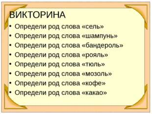 Определи род слова «сель» Определи род слова «шампунь» Определи род слова «ба