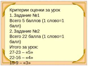 Критерии оценки за урок 1.Задание №1 Всего 5 баллов (1 слово=1 балл) 2.Зада