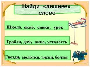Найди «лишнее» слово Школа, окно, санки, урок Грабли, дом, кино, усталость Гв