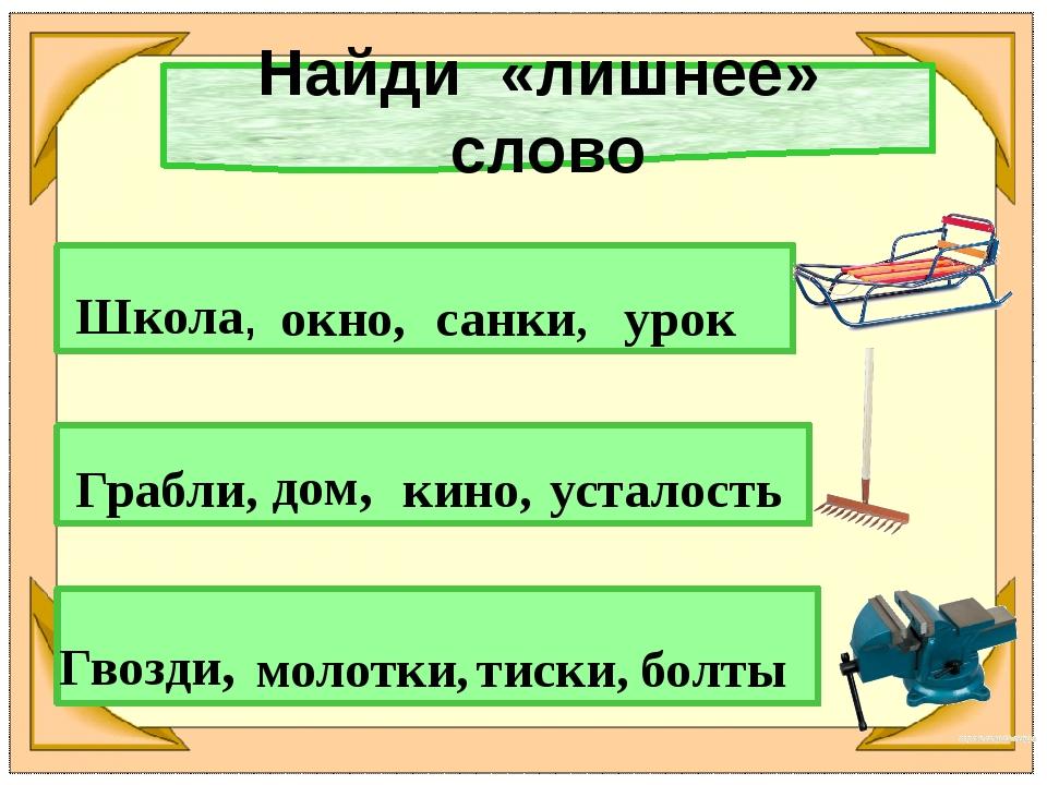 Найди «лишнее» слово Школа, окно, санки, урок Грабли, дом, кино, усталость Гв...