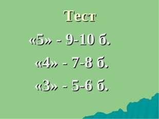 Тест «5» - 9-10 б. «4» - 7-8 б. «3» - 5-6 б.