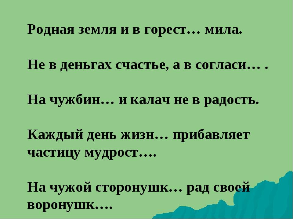 Родная земля и в горест… мила. Не в деньгах счастье, а в согласи… .  На чуж...