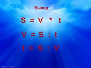 Вывод S = V * t V = S : t t = S : V FokinaLida.75@mail.ru