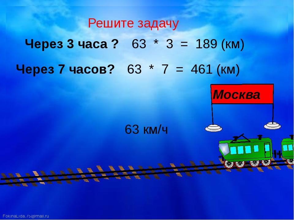 Решите задачу 63 км/ч Через 3 часа ? Через 7 часов? 63 * 3 = 189 (км) 63 * 7...