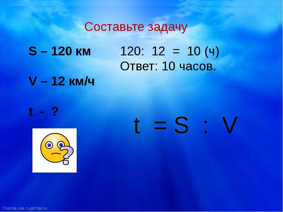 Составьте задачу S – 120 км V – 12 км/ч t - ? : 12 = 10 (ч) Ответ: 10 часов....