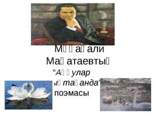 """Мұқағали Мақатаевтың """"Аққулар ұйықтағанда"""" поэмасы"""
