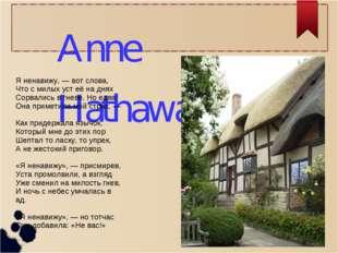 Anne Hathaway Я ненавижу, — вот слова, Что с милых уст её на днях Сорвались в