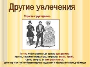 Страсть к рукоделию Гоголь любил заниматься всяким рукоделием, притом, самым