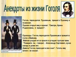 Гоголь переоделся Пушкиным, пришел к Пушкину и позвонил. Пушкин открыл ему и