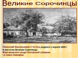 Николай Васильевич Гоголь родился 1 апреля 1809 г в местечке Великие Сорочинц