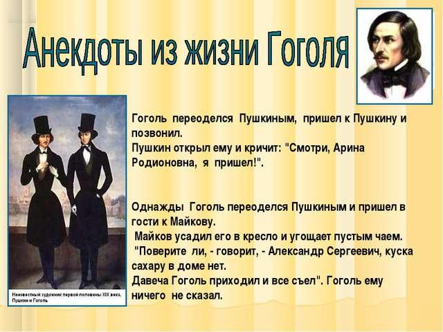 Гоголь переоделся Пушкиным, пришел к Пушкину и позвонил. Пушкин открыл ему и...