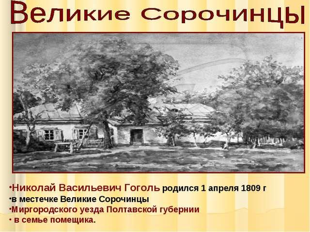 Николай Васильевич Гоголь родился 1 апреля 1809 г в местечке Великие Сорочинц...