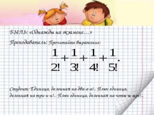 БЫЛЬ: «Однажды на экзамене…» Преподаватель: Прочитайте выражение: Студент: Ед