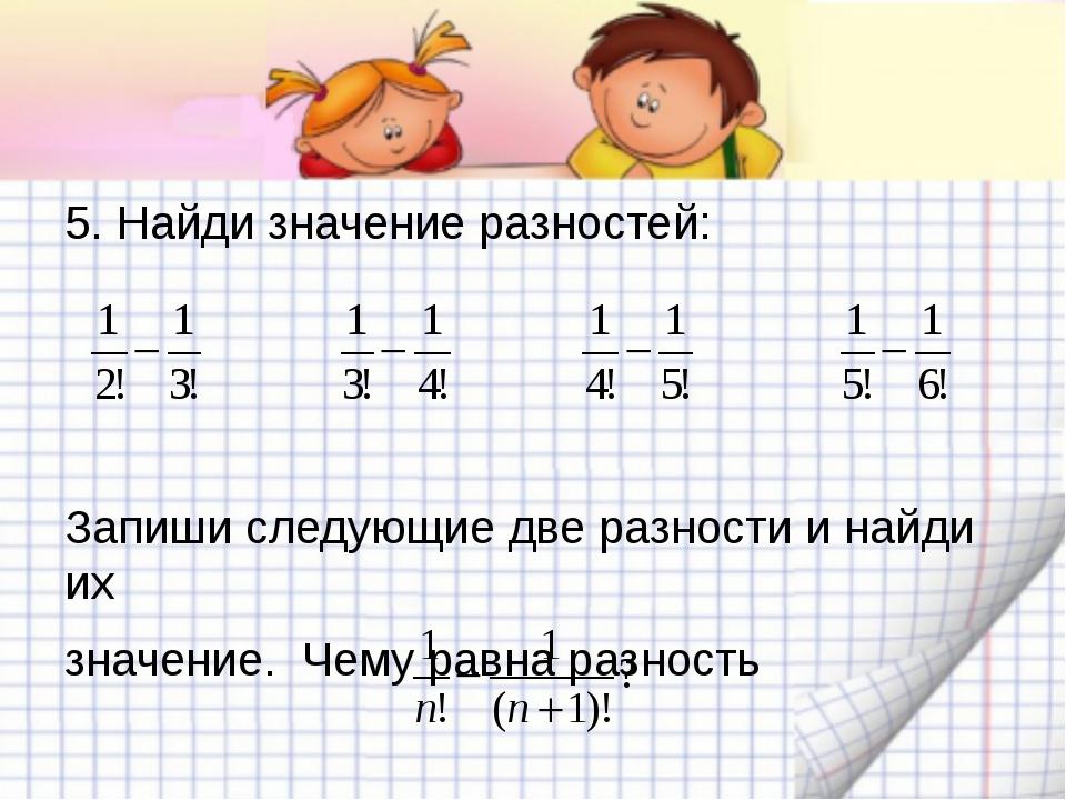 5. Найди значение разностей: Запиши следующие две разности и найди их значени...