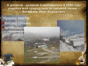 В далеком –далеком Азербайджане в 1920 году родился мой прадедушка по папиной