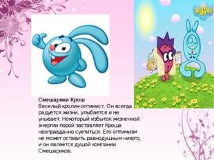 Смешарики Крош Веселый кролик-оптимист. Он всегда радуется жизни, улыбается и