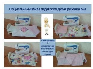 Социальный заказ педагогов Дома ребёнка №1 изготовлены6 комплектов постельног