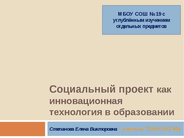 Социальный проект как инновационная технология в образовании Степанова Елена...