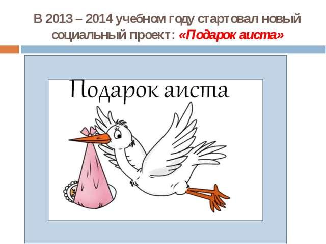 В 2013 – 2014 учебном году стартовал новый социальный проект: «Подарок аиста»