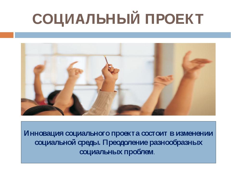 СОЦИАЛЬНЫЙ ПРОЕКТ Инновация социального проекта состоит в изменении социально...