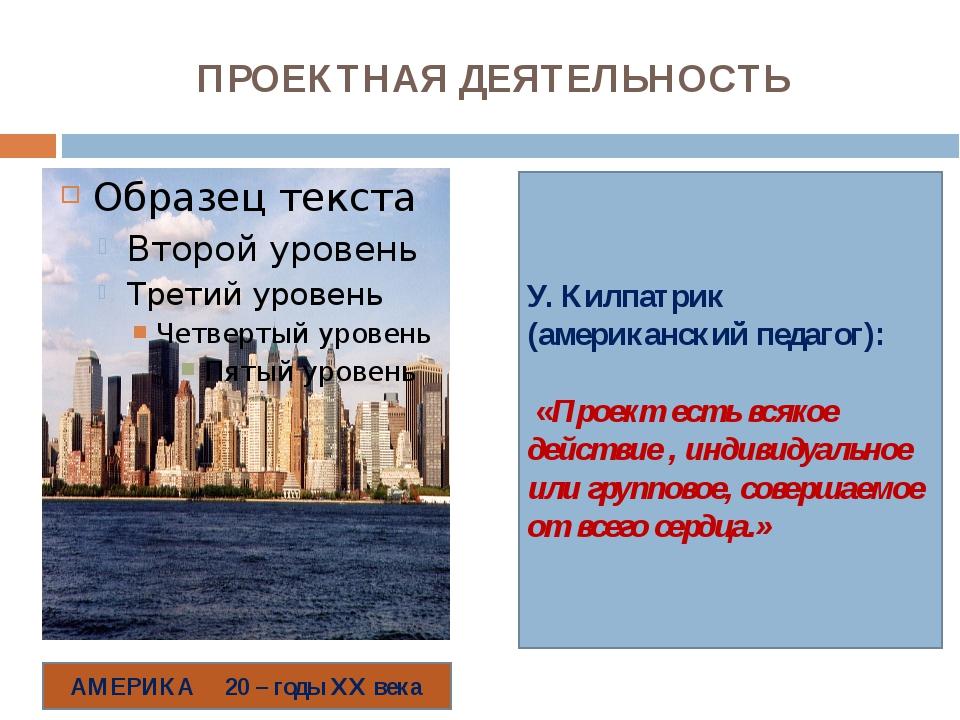 ПРОЕКТНАЯ ДЕЯТЕЛЬНОСТЬ У. Килпатрик (американский педагог): «Проект есть всяк...