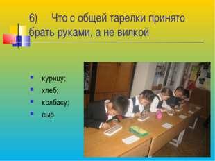6) Что с общей тарелки принято брать руками, а не вилкой курицу; хлеб; колбас