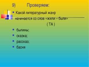 9) Проверяем: Какой литературный жанр начинается со слов «жили – были» ( ТА )