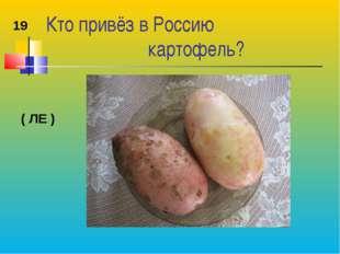Кто привёз в Россию картофель? 19 ( ЛЕ )