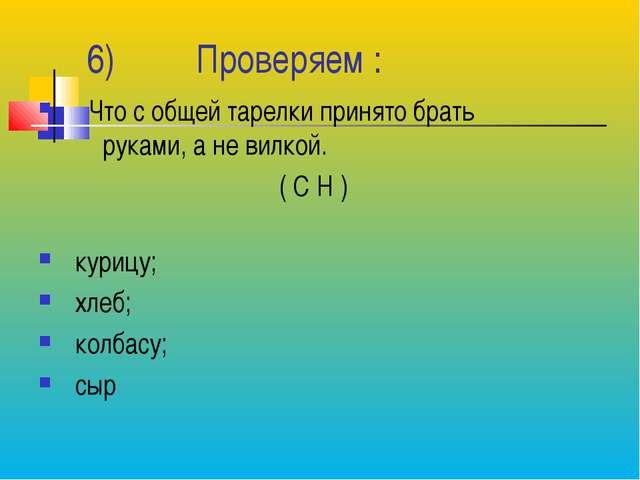 6) Проверяем : Что с общей тарелки принято брать руками, а не вилкой. ( С Н...