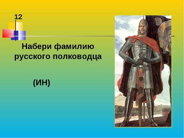Набери фамилию русского полководца (ИН) 12