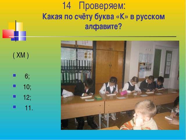 Проверяем: Какая по счёту буква «К» в русском алфавите? ( ХМ ) 6; 10; 12; 11.