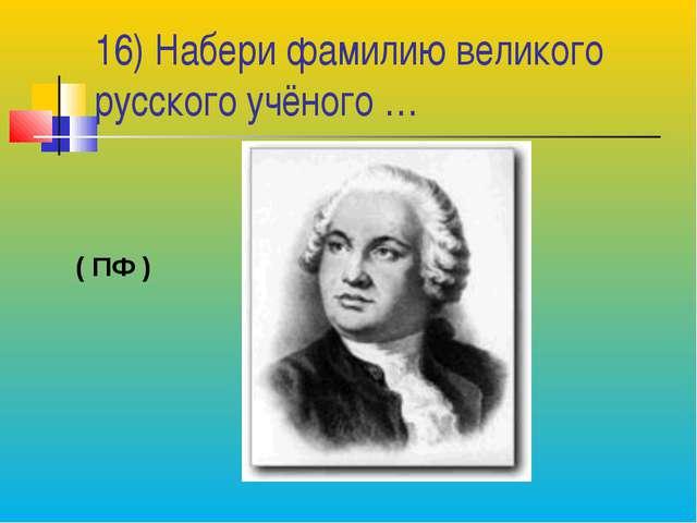 16) Набери фамилию великого русского учёного … ( ПФ )