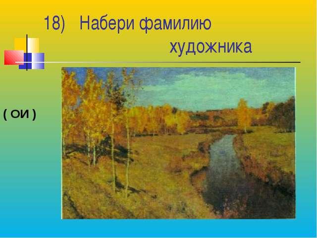 18) Набери фамилию художника ( ОИ )