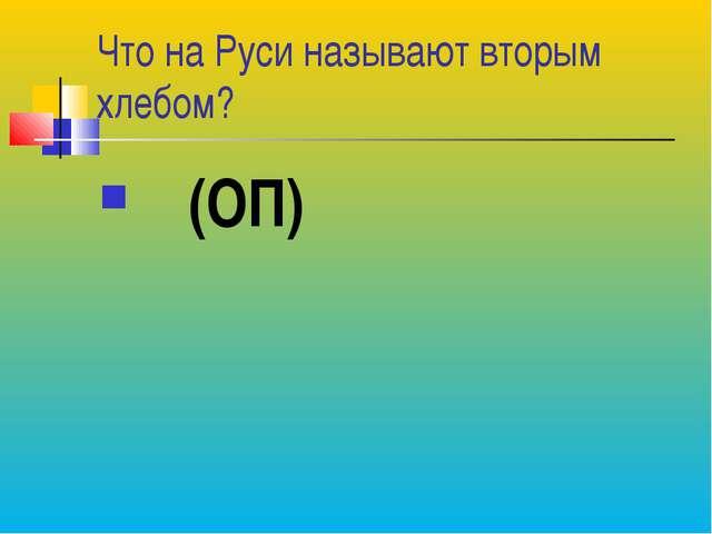 Что на Руси называют вторым хлебом? (ОП)