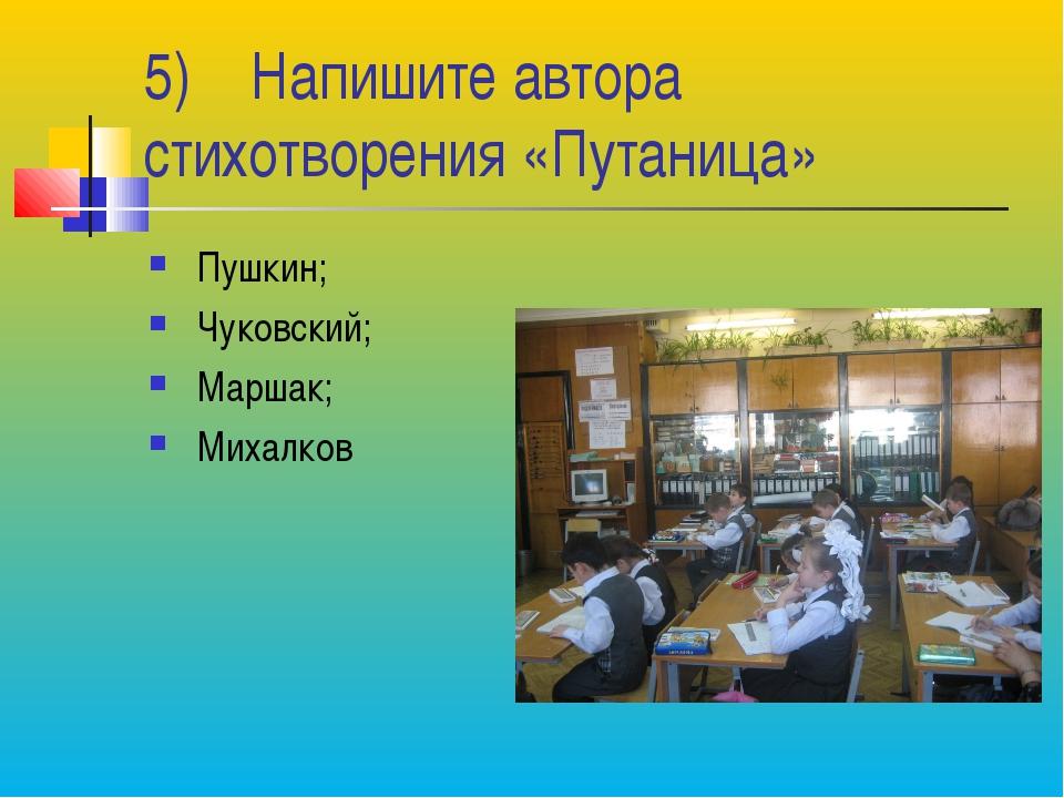 5) Напишите автора стихотворения «Путаница» Пушкин; Чуковский; Маршак; Михалков