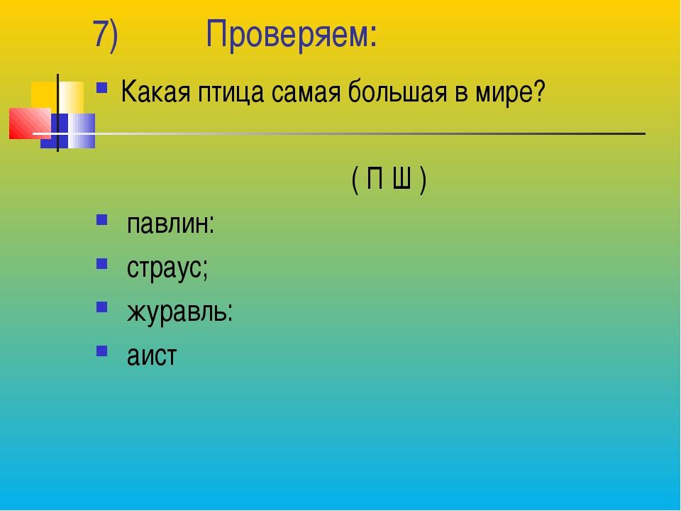 7) Проверяем: Какая птица самая большая в мире? ( П Ш ) павлин: страус; журав...