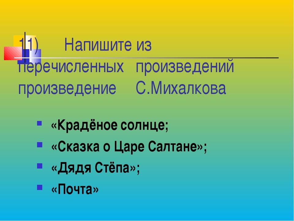 11) Напишите из перечисленных произведений произведение С.Михалкова «Крадё...