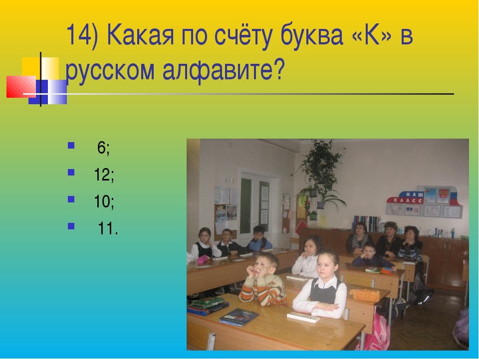 14) Какая по счёту буква «К» в русском алфавите? 6; 12; 10; 11.