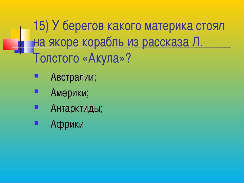 15) У берегов какого материка стоял на якоре корабль из рассказа Л. Толстого...