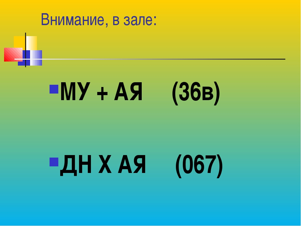 Внимание, в зале: МУ + АЯ (36в) ДН Х АЯ (067)